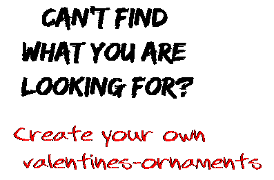 Can't find  what you are  looking for? Create your own  valentines-ornaments