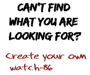 Can't find  what you are  looking for? Create your own  watch-86