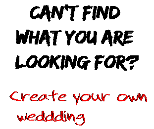 Can't find  what you are  looking for? Create your own  weddding