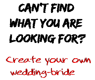 Can't find  what you are  looking for? Create your own  wedding-bride