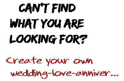 Can't find  what you are  looking for? Create your own  wedding-love-anniver...