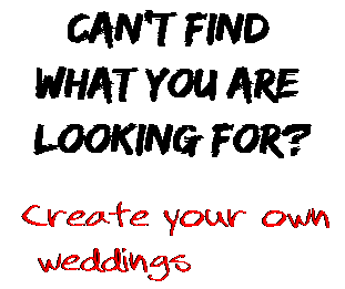 Can't find  what you are  looking for? Create your own  weddings