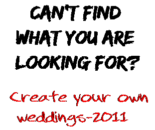 Can't find  what you are  looking for? Create your own  weddings-2011