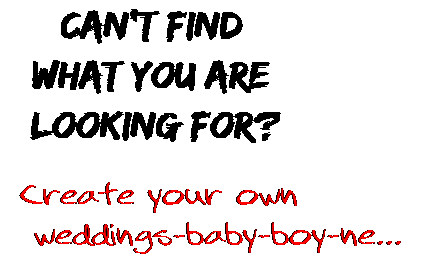 Can't find  what you are  looking for? Create your own  weddings-baby-boy-ne...