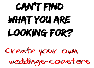 Can't find  what you are  looking for? Create your own  weddings-coasters