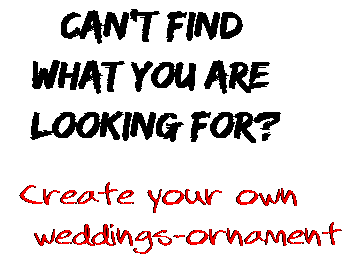 Can't find  what you are  looking for? Create your own  weddings-ornament