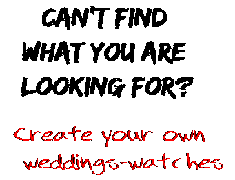Can't find  what you are  looking for? Create your own  weddings-watches