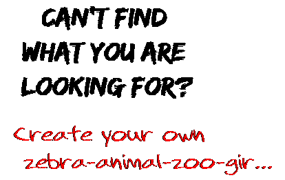 Can't find  what you are  looking for? Create your own  zebra-animal-zoo-gir...