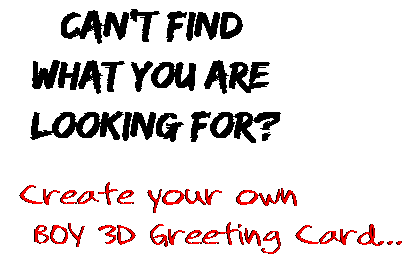Can't find  what you are  looking for? Create your own  BOY 3D Greeting Card...