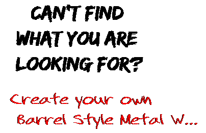 Can't find  what you are  looking for? Create your own  Barrel Style Metal W...