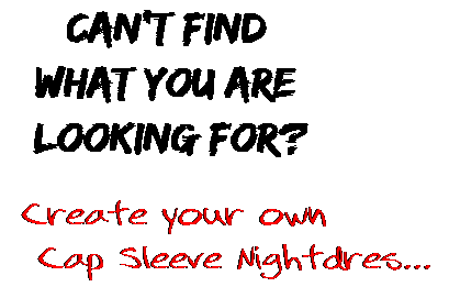 Can't find  what you are  looking for? Create your own  Cap Sleeve Nightdres...