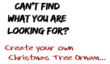 Can't find  what you are  looking for? Create your own  Christmas Tree Ornam...