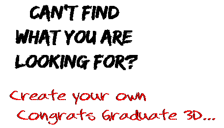Can't find  what you are  looking for? Create your own  Congrats Graduate 3D...