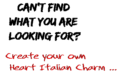 Can't find  what you are  looking for? Create your own  Heart Italian Charm ...