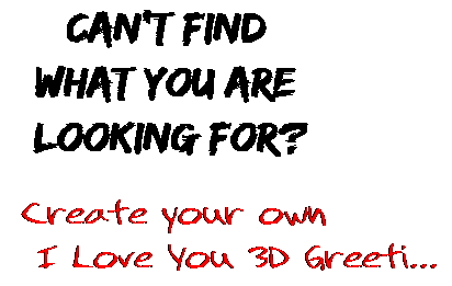 Can't find  what you are  looking for? Create your own  I Love You 3D Greeti...
