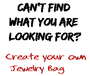 Can't find  what you are  looking for? Create your own  Jewelry Bag