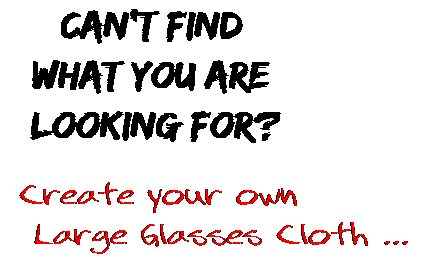 Can't find  what you are  looking for? Create your own  Large Glasses Cloth ...