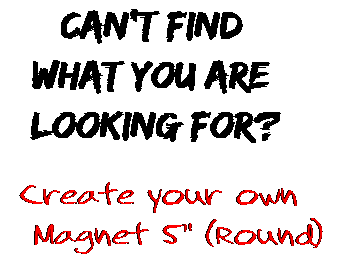 Can't find  what you are  looking for? Create your own  Magnet 5