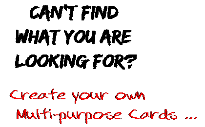 Can't find  what you are  looking for? Create your own  Multi-purpose Cards ...