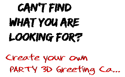 Can't find  what you are  looking for? Create your own  PARTY 3D Greeting Ca...