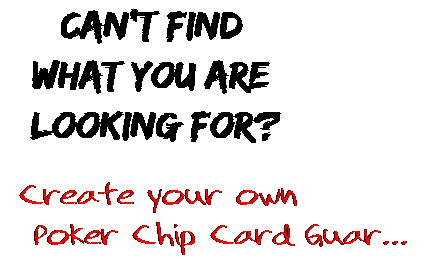 Can't find  what you are  looking for? Create your own  Poker Chip Card Guar...