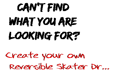 Can't find  what you are  looking for? Create your own  Reversible Skater Dr...