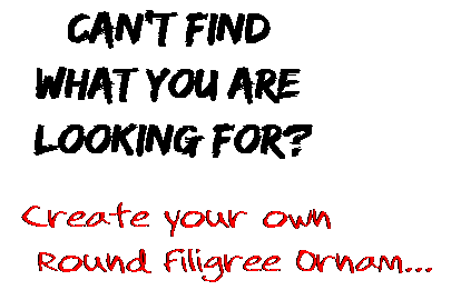 Can't find  what you are  looking for? Create your own  Round Filigree Ornam...