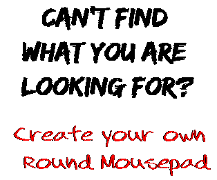 Can't find  what you are  looking for? Create your own  Round Mousepad