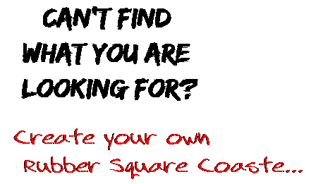 Can't find  what you are  looking for? Create your own  Rubber Square Coaste...
