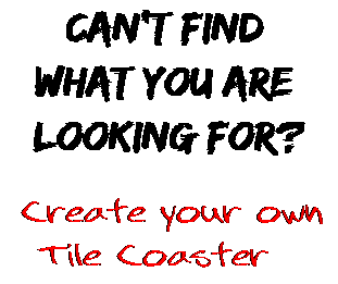 Can't find  what you are  looking for? Create your own  Tile Coaster