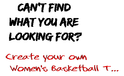 Can't find  what you are  looking for? Create your own  Women's Basketball T...
