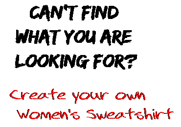 Can't find  what you are  looking for? Create your own  Women's Sweatshirt