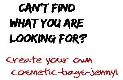 Can't find  what you are  looking for? Create your own  cosmetic-bags-jennyl