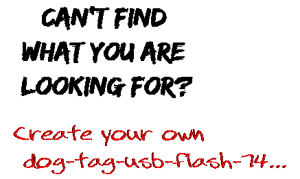 Can't find  what you are  looking for? Create your own  dog-tag-usb-flash-74...