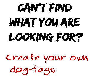 Can't find  what you are  looking for? Create your own  dog-tags