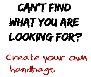 Can't find  what you are  looking for? Create your own  handbags