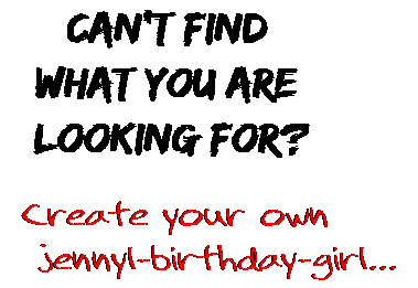 Can't find  what you are  looking for? Create your own  jennyl-birthday-girl...