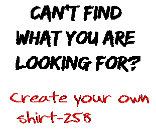 Can't find  what you are  looking for? Create your own  shirt-258